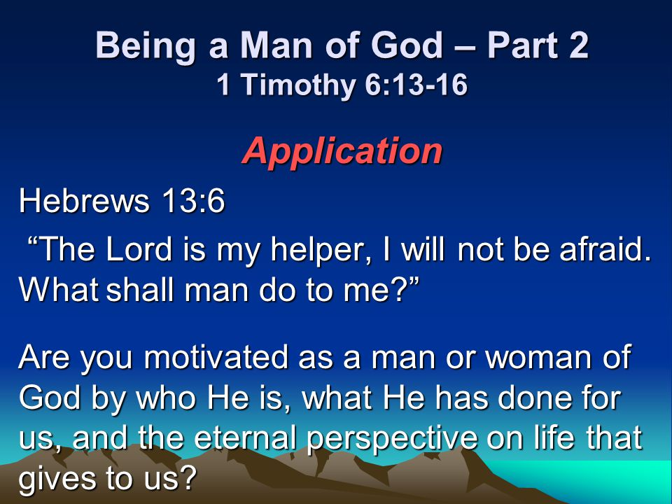 Being a Man of God – Part 2 1 Timothy 6:13-16 Application Hebrews 13:6 The Lord is my helper, I will not be afraid. What shall man do to me? The Lord