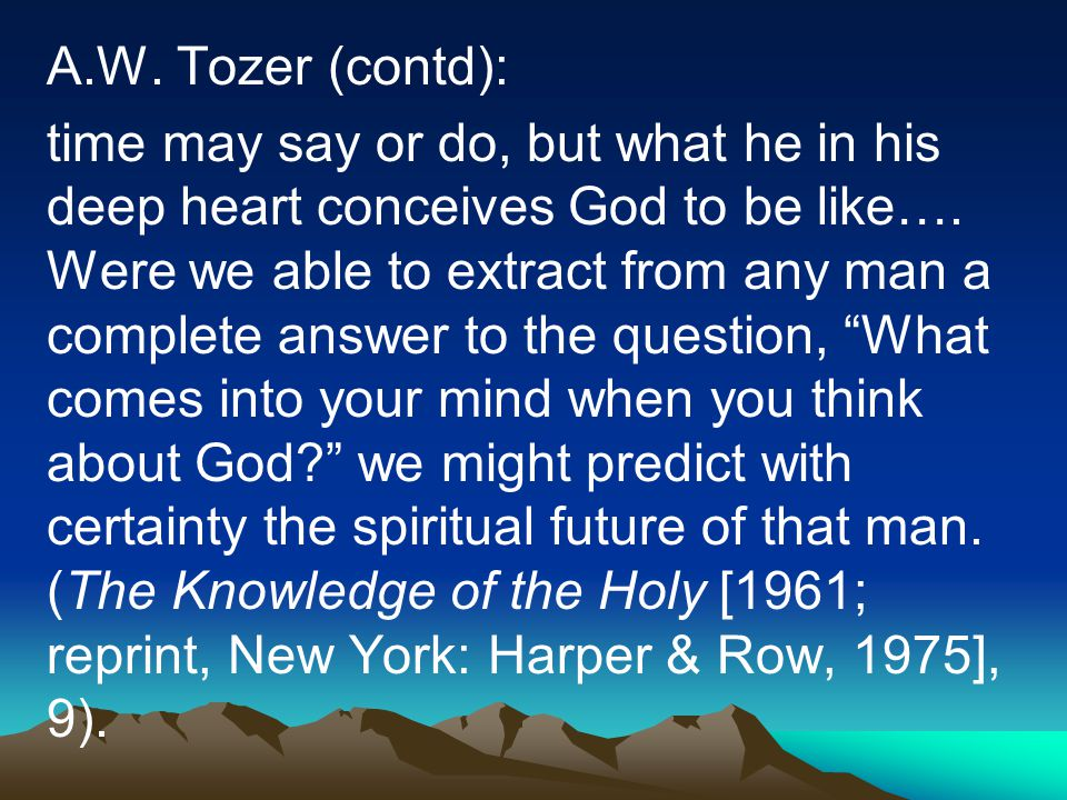 A.W. Tozer (contd): time may say or do, but what he in his deep heart conceives God to be like…. Were we able to extract from any man a complete answe
