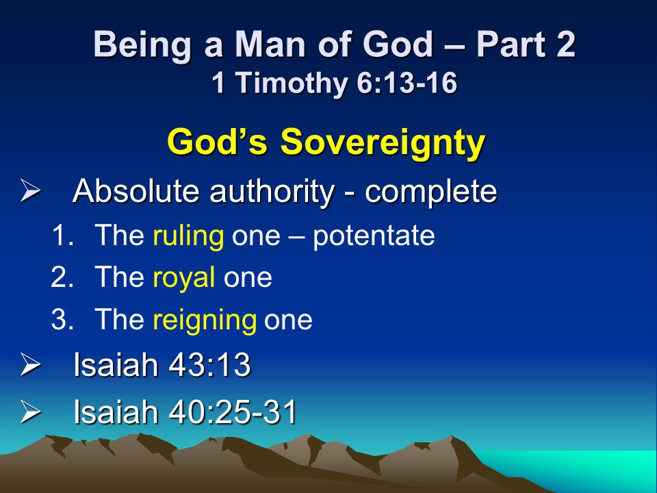 Being a Man of God – Part 2 1 Timothy 6:13-16 Gods Sovereignty Absolute authority - complete Absolute authority - complete 1.The ruling one – potentat