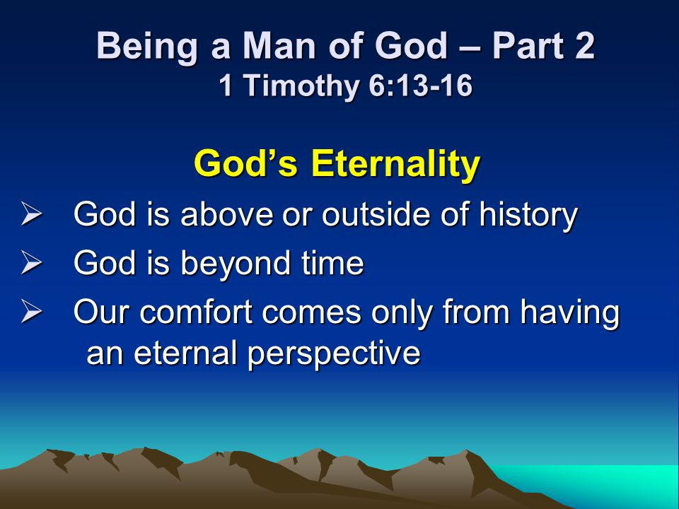 Being a Man of God – Part 2 1 Timothy 6:13-16 Gods Eternality God is above or outside of history God is above or outside of history God is beyond time
