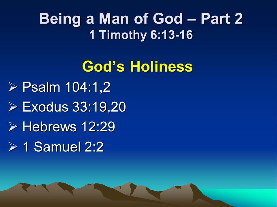 Being a Man of God – Part 2 1 Timothy 6:13-16 Gods Holiness Psalm 104:1,2 Psalm 104:1,2 Exodus 33:19,20 Exodus 33:19,20 Hebrews 12:29 Hebrews 12:29 1