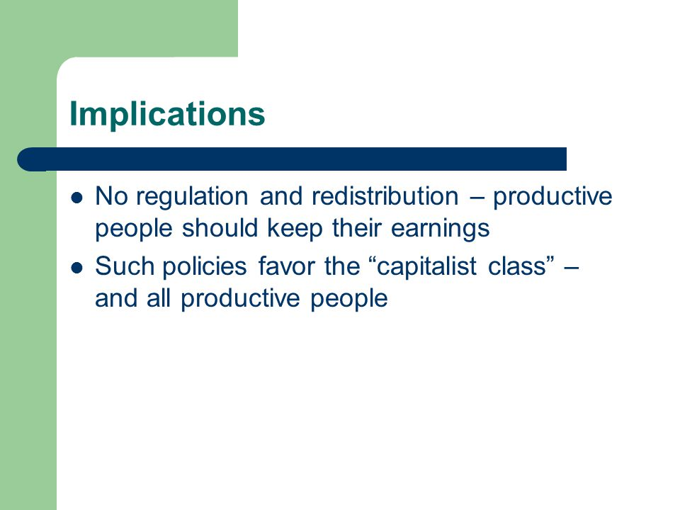 Implications No regulation and redistribution – productive people should keep their earnings Such policies favor the capitalist class – and all productive people