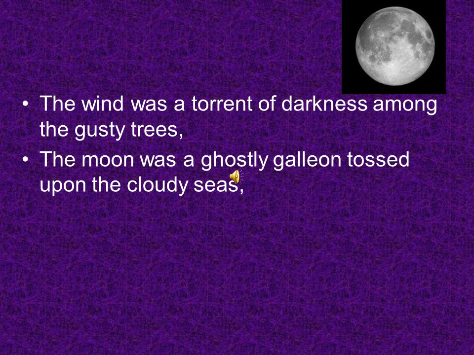 The wind was a torrent of darkness among the gusty trees, The moon was a ghostly galleon tossed upon the cloudy seas,