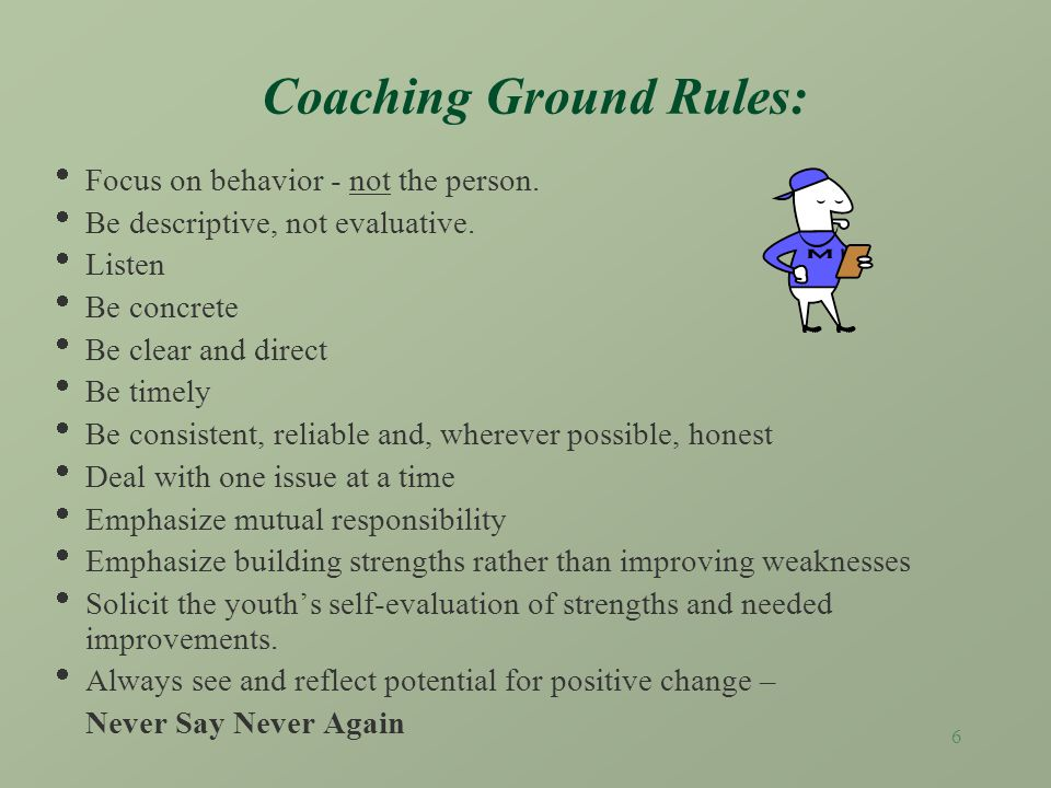 5 Coaching occurs when a worker… provides positive feedback reinforcing healthy behavior listens to the youth and others concerns provides corrective feedback indicating concerns about unhealthy behavior as an impediment to successful living clears the air by tackling issues of concern before they become crises helps the youth to perform a new task, develop a skill, solve a problem or build a confidence.