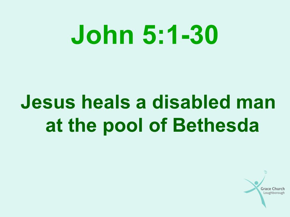 John 5:1-30 Jesus heals a disabled man at the pool of Bethesda