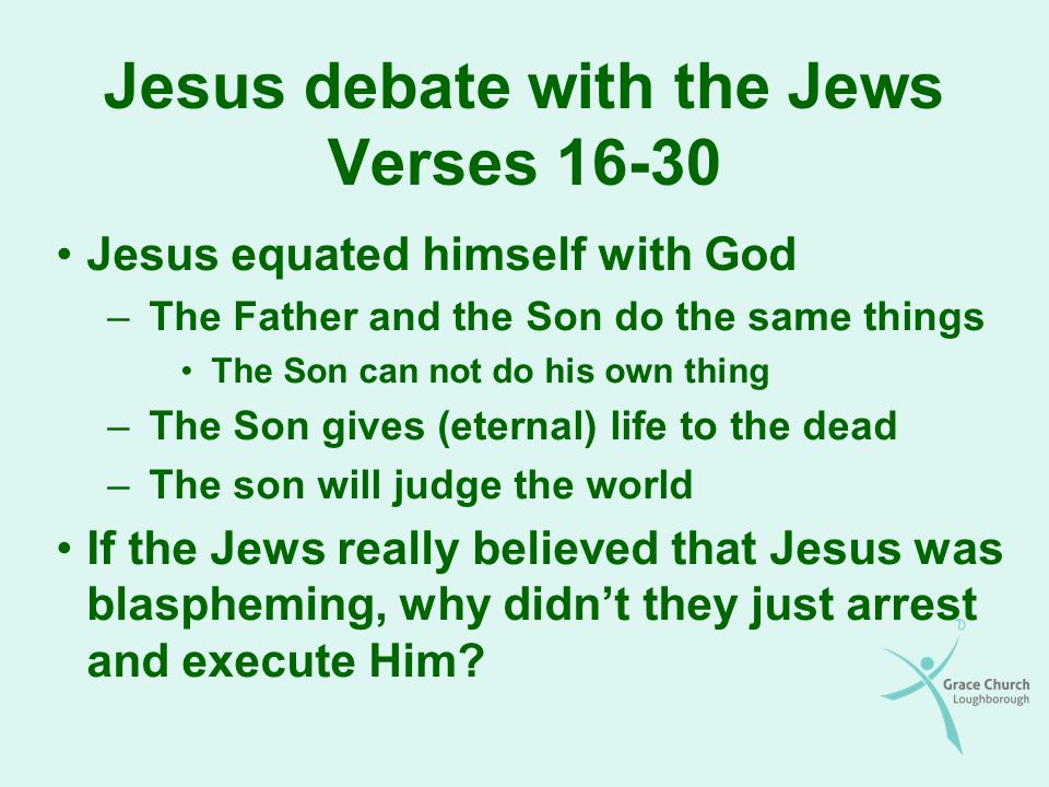 Jesus debate with the Jews Verses Jesus equated himself with God –The Father and the Son do the same things The Son can not do his own thing –The Son gives (eternal) life to the dead –The son will judge the world If the Jews really believed that Jesus was blaspheming, why didnt they just arrest and execute Him