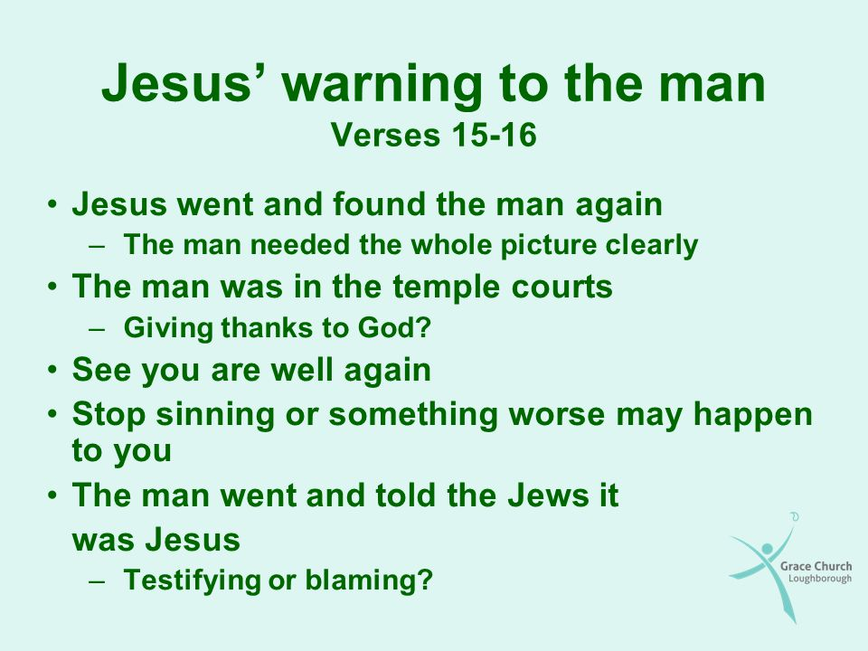 Jesus warning to the man Verses Jesus went and found the man again –The man needed the whole picture clearly The man was in the temple courts –Giving thanks to God.