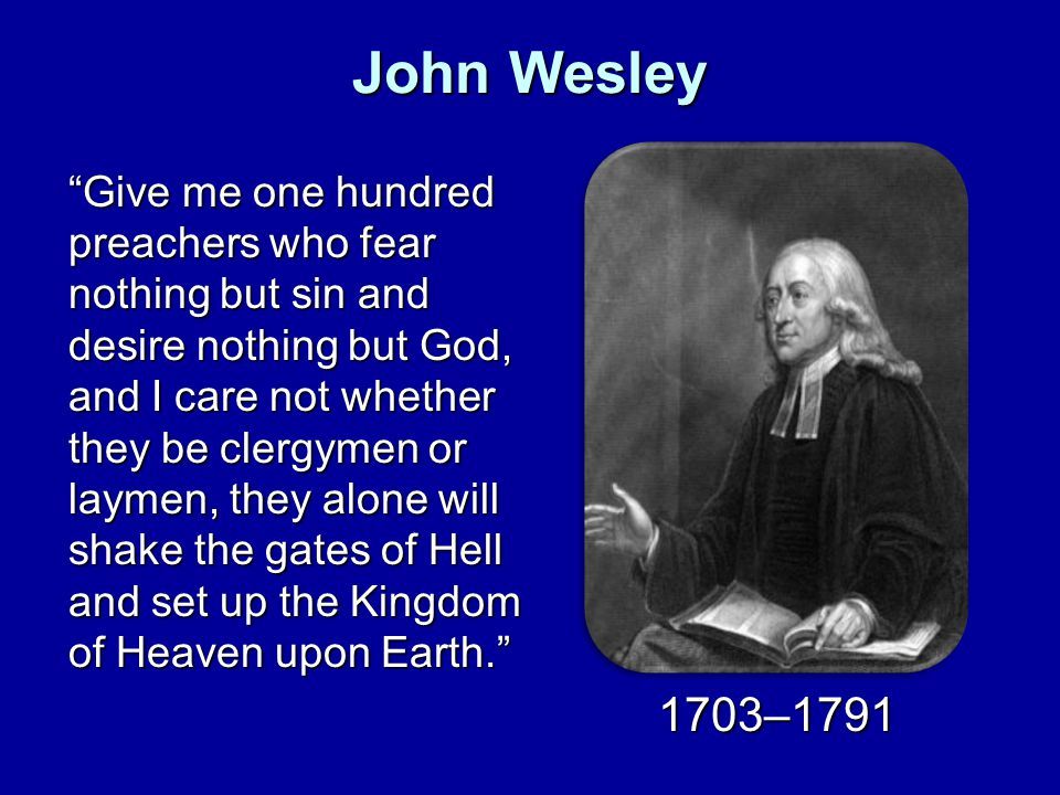 John Wesley Give me one hundred preachers who fear nothing but sin and desire nothing but God, and I care not whether they be clergymen or laymen, they alone will shake the gates of Hell and set up the Kingdom of Heaven upon Earth.