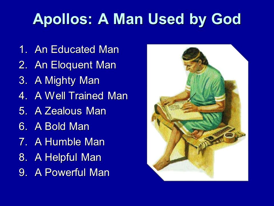 Apollos: A Man Used by God 1.An Educated Man 2.An Eloquent Man 3.A Mighty Man 4.A Well Trained Man 5.A Zealous Man 6.A Bold Man 7.A Humble Man 8.A Helpful Man 9.A Powerful Man