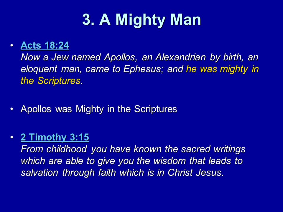 3. A Mighty Man Acts 18:24 Now a Jew named Apollos, an Alexandrian by birth, an eloquent man, came to Ephesus; and he was mighty in the Scriptures.Act