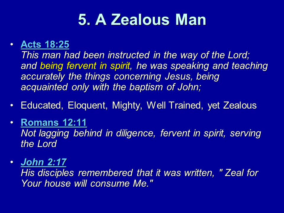 5. A Zealous Man Acts 18:25 This man had been instructed in the way of the Lord; and being fervent in spirit, he was speaking and teaching accurately