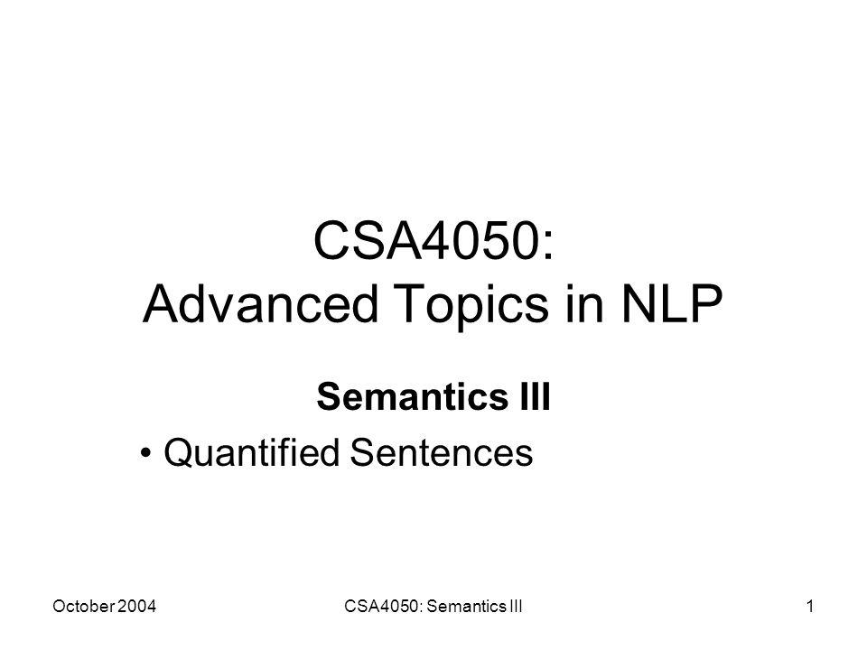 October 2004CSA4050: Semantics III1 CSA4050: Advanced Topics in NLP Semantics III Quantified Sentences