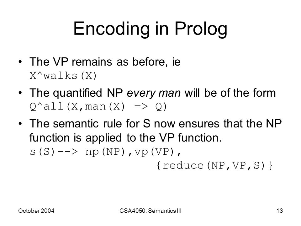 October 2004CSA4050: Semantics III13 Encoding in Prolog The VP remains as before, ie X^walks(X) The quantified NP every man will be of the form Q^all(X,man(X) => Q) The semantic rule for S now ensures that the NP function is applied to the VP function.