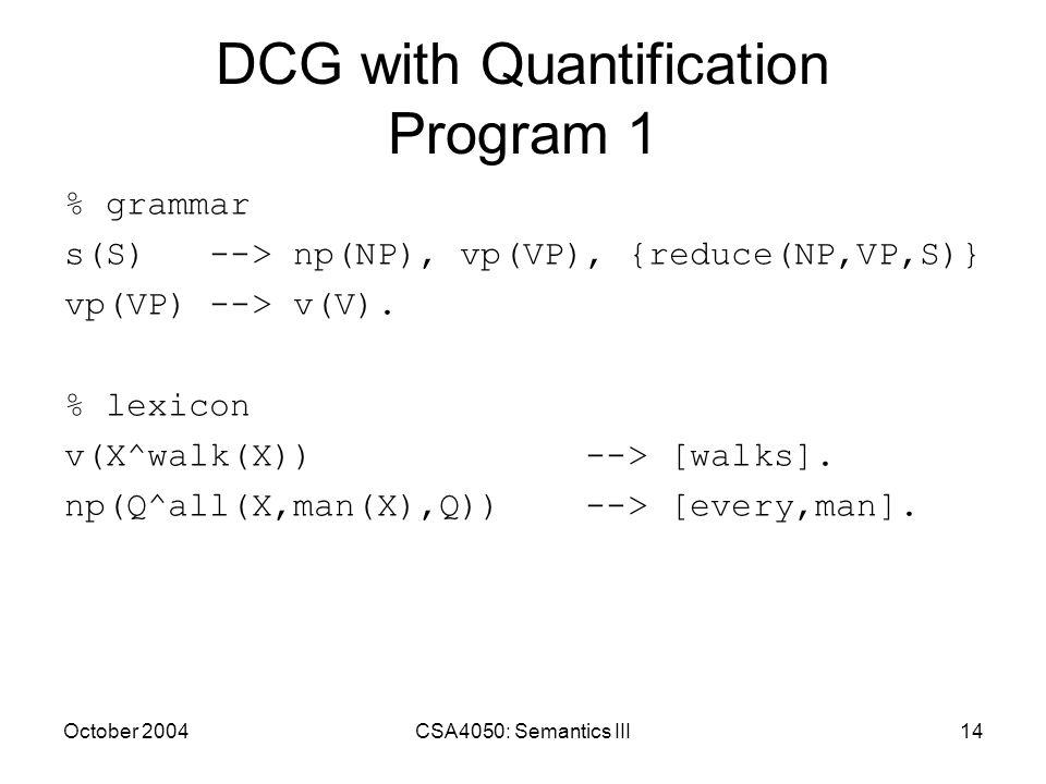 October 2004CSA4050: Semantics III14 DCG with Quantification Program 1 % grammar s(S) --> np(NP), vp(VP), {reduce(NP,VP,S)} vp(VP) --> v(V). % lexicon