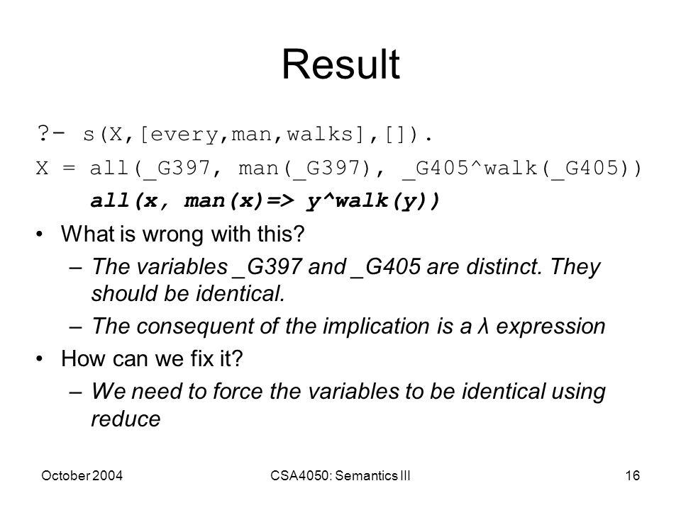 October 2004CSA4050: Semantics III16 Result ?- s(X,[every,man,walks],[]). X = all(_G397, man(_G397), _G405^walk(_G405)) all(x, man(x)=> y^walk(y)) Wha
