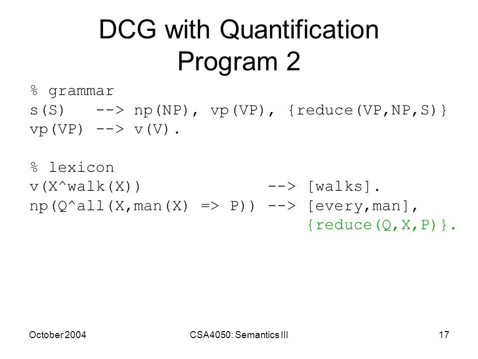 October 2004CSA4050: Semantics III17 DCG with Quantification Program 2 % grammar s(S) --> np(NP), vp(VP), {reduce(VP,NP,S)} vp(VP) --> v(V). % lexicon