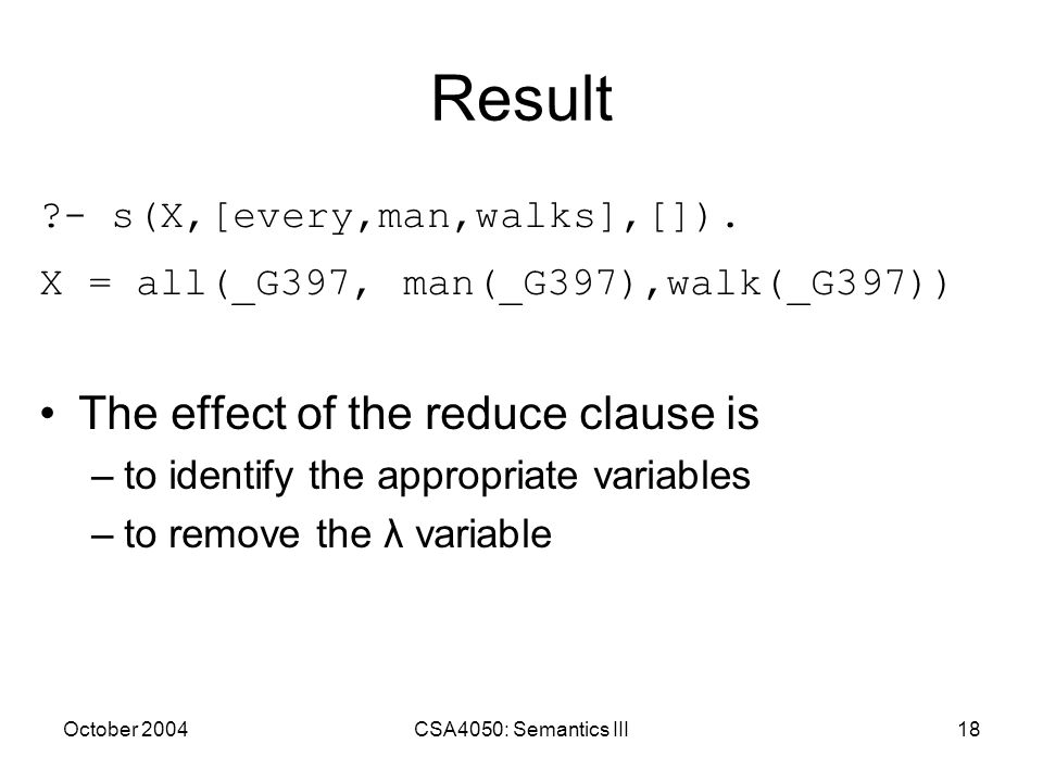 October 2004CSA4050: Semantics III18 Result ?- s(X,[every,man,walks],[]). X = all(_G397, man(_G397),walk(_G397)) The effect of the reduce clause is –t
