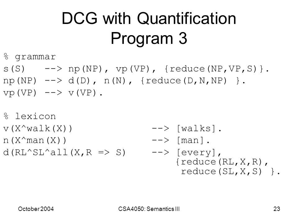 October 2004CSA4050: Semantics III23 DCG with Quantification Program 3 % grammar s(S) --> np(NP), vp(VP), {reduce(NP,VP,S)}. np(NP) --> d(D), n(N), {r