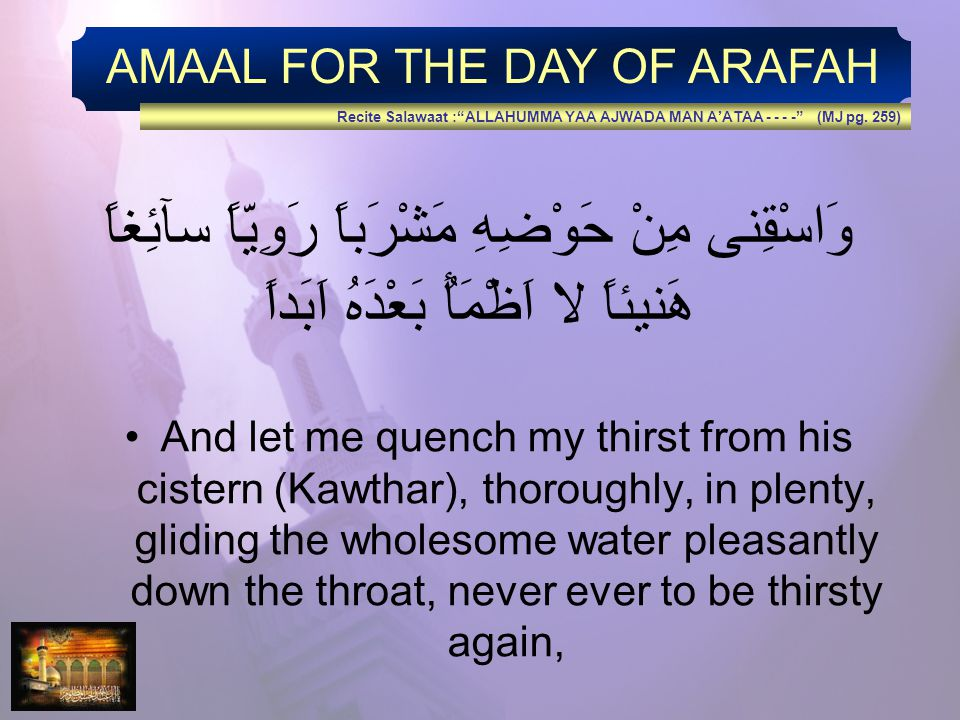 AMAAL FOR THE DAY OF ARAFAH وَاسْقِنى مِنْ حَوْضِهِ مَشْرَباً رَوِيّاً سآئِغاً هَنيئاً لا اَظْمَأُ بَعْدَهُ اَبَداً And let me quench my thirst from his cistern (Kawthar), thoroughly, in plenty, gliding the wholesome water pleasantly down the throat, never ever to be thirsty again, Recite Salawaat :ALLAHUMMA YAA AJWADA MAN AATAA - - - - (MJ pg.