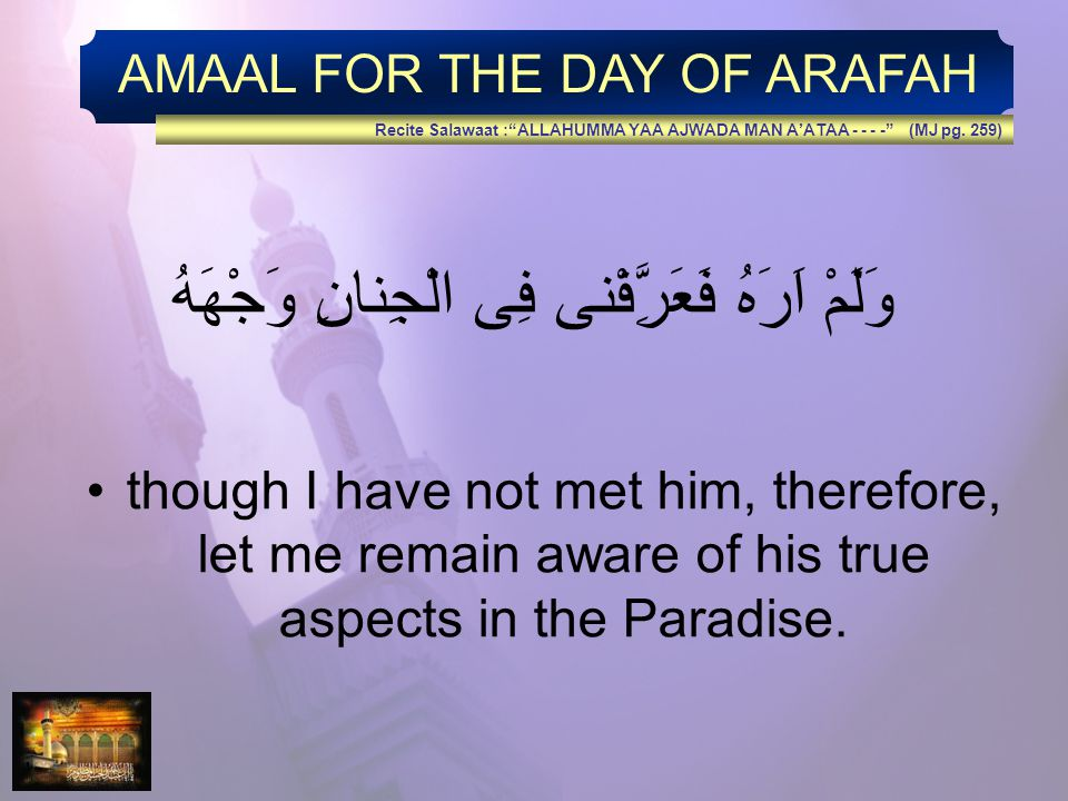 AMAAL FOR THE DAY OF ARAFAH وَلَمْ اَرَهُ فَعَرَِّفْنى فِى الْجِنانِ وَجْهَهُ though I have not met him, therefore, let me remain aware of his true aspects in the Paradise.