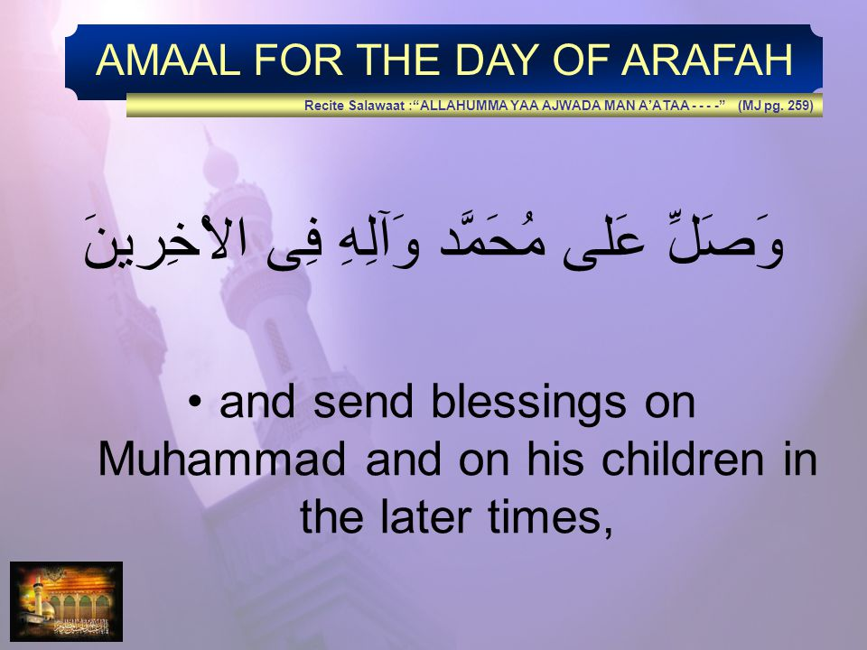 AMAAL FOR THE DAY OF ARAFAH وَصَلِّ عَلى مُحَمَّد وَآلِهِ فِى الاْخِرينَ and send blessings on Muhammad and on his children in the later times, Recite Salawaat :ALLAHUMMA YAA AJWADA MAN AATAA - - - - (MJ pg.