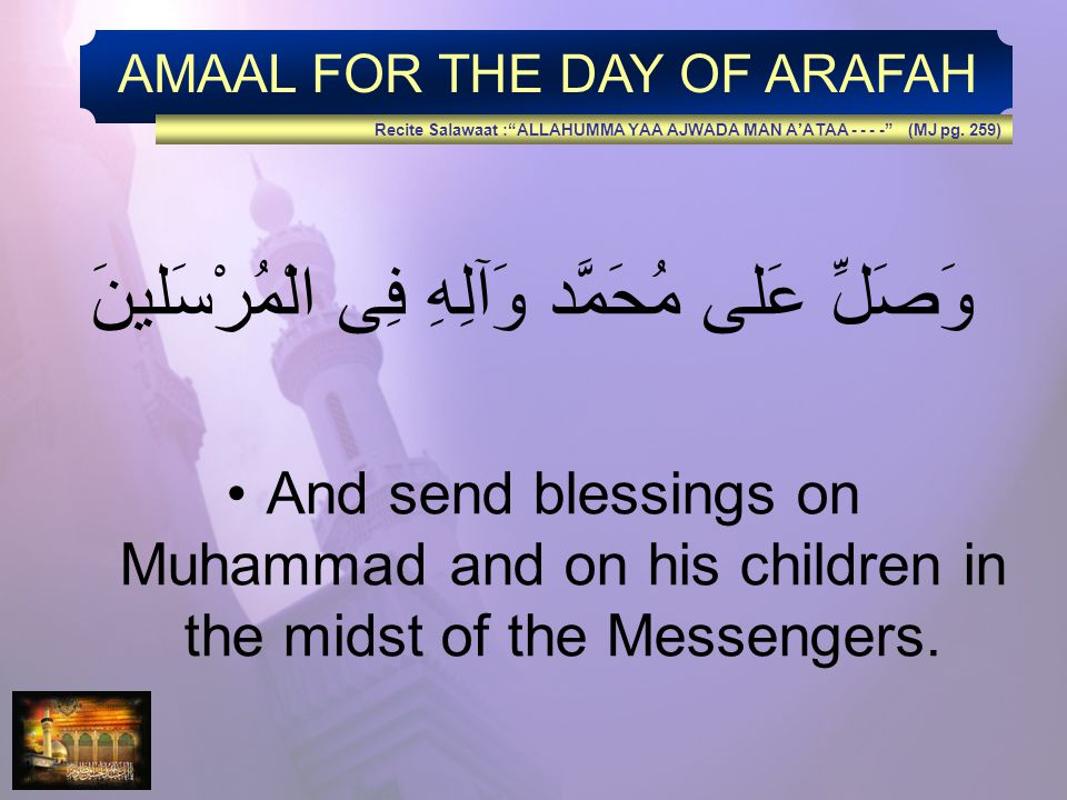 AMAAL FOR THE DAY OF ARAFAH وَصَلِّ عَلى مُحَمَّد وَآلِهِ فِى الْمُرْسَلينَ And send blessings on Muhammad and on his children in the midst of the Messengers.