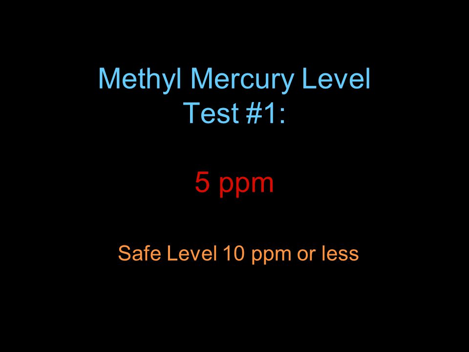 Methyl Mercury Level Test #1: 5 ppm Safe Level 10 ppm or less