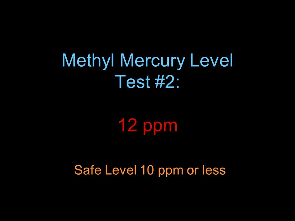Methyl Mercury Level Test #2: 12 ppm Safe Level 10 ppm or less