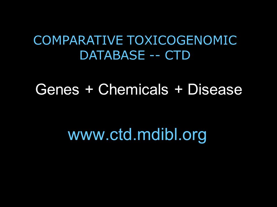 www.ctd.mdibl.org Genes + Chemicals + Disease COMPARATIVE TOXICOGENOMIC DATABASE -- CTD