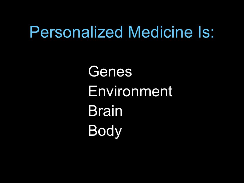Personalized Medicine Is: Genes Environment Brain Body