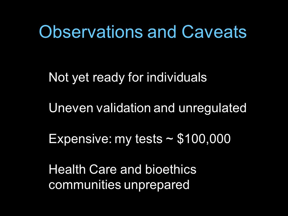 Not yet ready for individuals Uneven validation and unregulated Expensive: my tests ~ $100,000 Health Care and bioethics communities unprepared Observations and Caveats