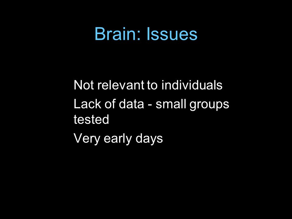 Brain: Issues Not relevant to individuals Lack of data - small groups tested Very early days