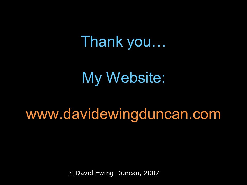 Thank you… My Website: www.davidewingduncan.com David Ewing Duncan, 2007