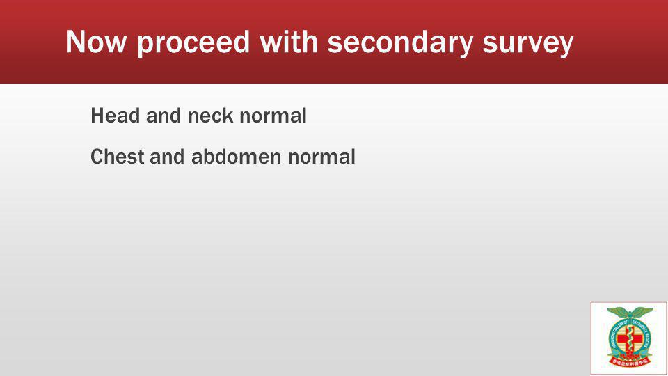 Now proceed with secondary survey Head and neck normal Chest and abdomen normal