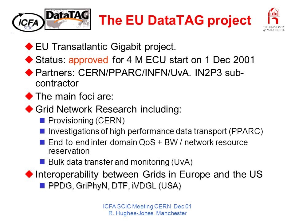 ICFA SCIC Meeting CERN Dec 01 R. Hughes-Jones Manchester The EU DataTAG project EU Transatlantic Gigabit project. Status: approved for 4 M ECU start o