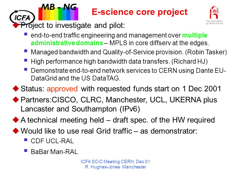 ICFA SCIC Meeting CERN Dec 01 R. Hughes-Jones Manchester E-science core project MB - NG u Project to investigate and pilot: end-to-end traffic enginee