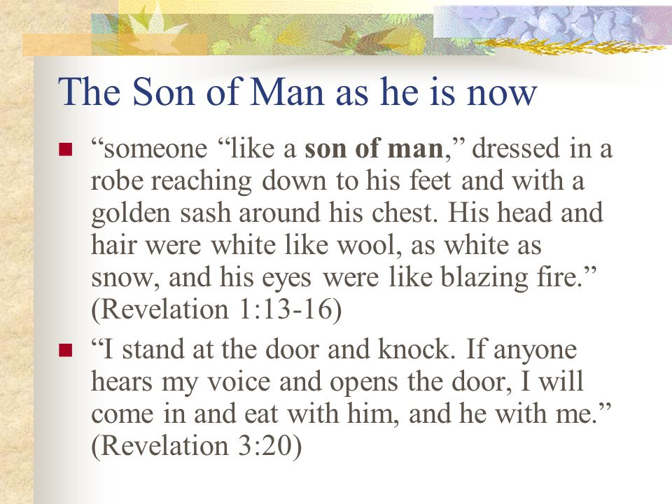 The Son of Man as he is now someone like a son of man, dressed in a robe reaching down to his feet and with a golden sash around his chest.