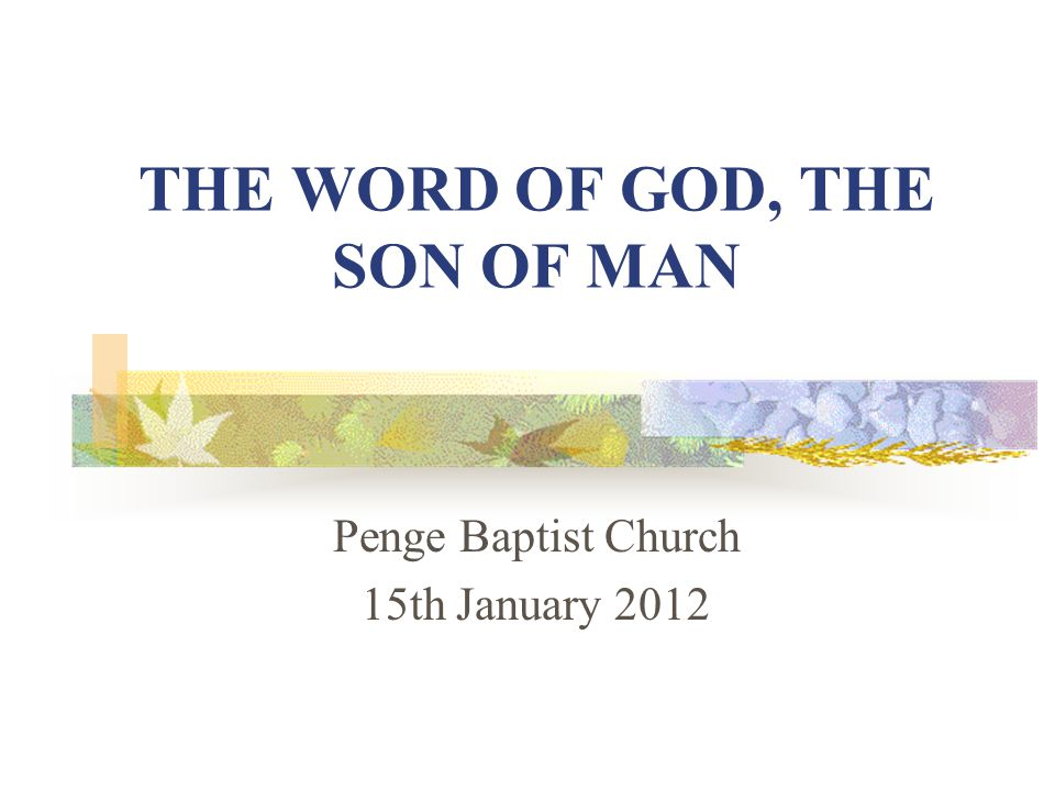 THE WORD OF GOD, THE SON OF MAN Penge Baptist Church 15th January 2012