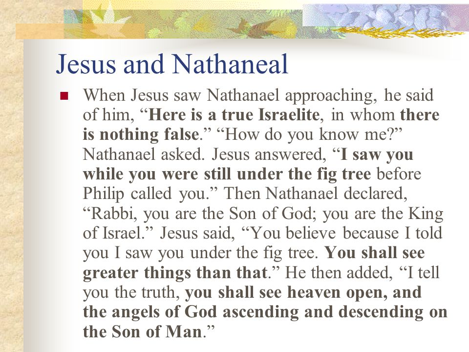 Jesus and Nathaneal When Jesus saw Nathanael approaching, he said of him, Here is a true Israelite, in whom there is nothing false.