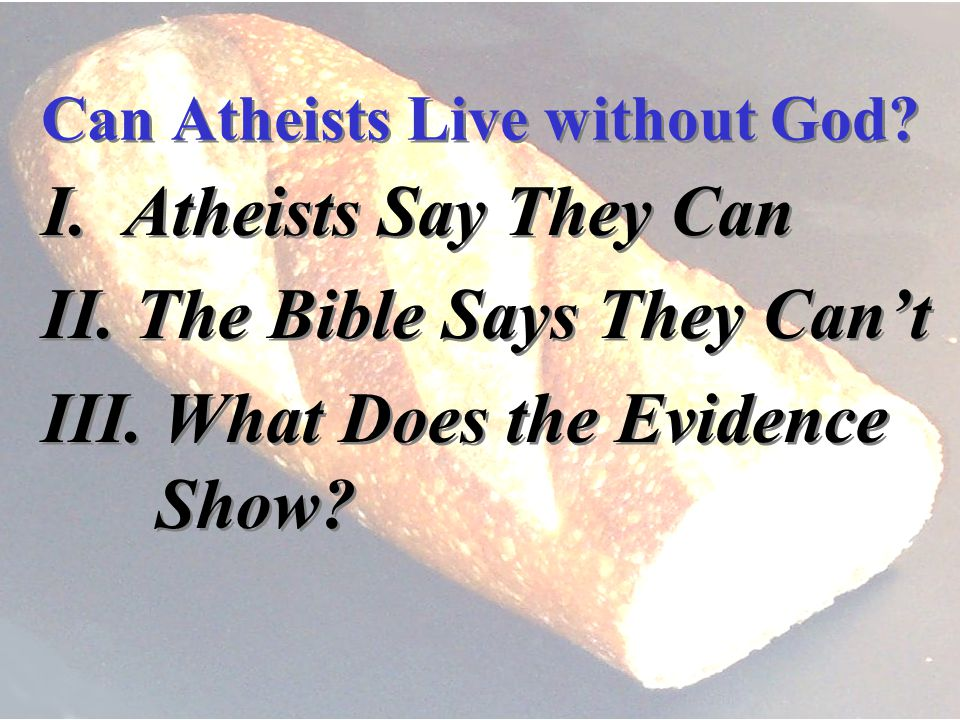 I. Atheists Say They Can II. The Bible Says They Cant III.
