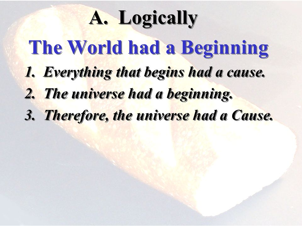 A. Logically The World had a Beginning 1. Everything that begins had a cause.