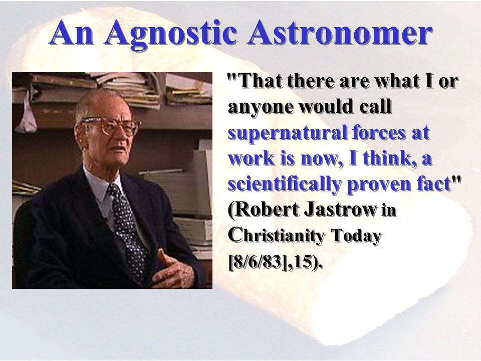 An Agnostic Astronomer – That there are what I or anyone would call supernatural forces at work is now, I think, a scientifically proven fact (Robert Jastrow in C hristianity Today [8/6/83], 15).