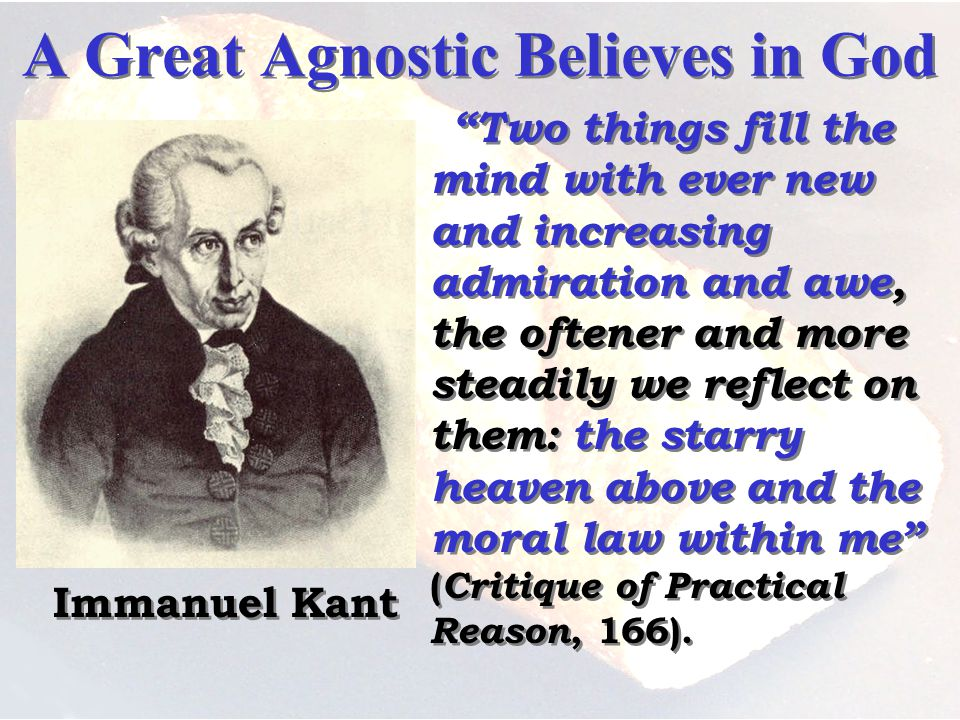 A Great Agnostic Believes in God Two things fill the mind with ever new and increasing admiration and awe, the oftener and more steadily we reflect on them: the starry heaven above and the moral law within me ( Critique of Practical Reason, 166).