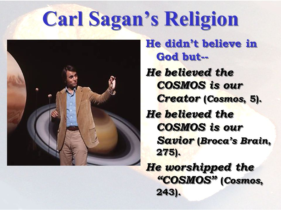 Carl Sagans Religion He didnt believe in God but-- He believed the COSMOS is our Creator ( Cosmos, 5).