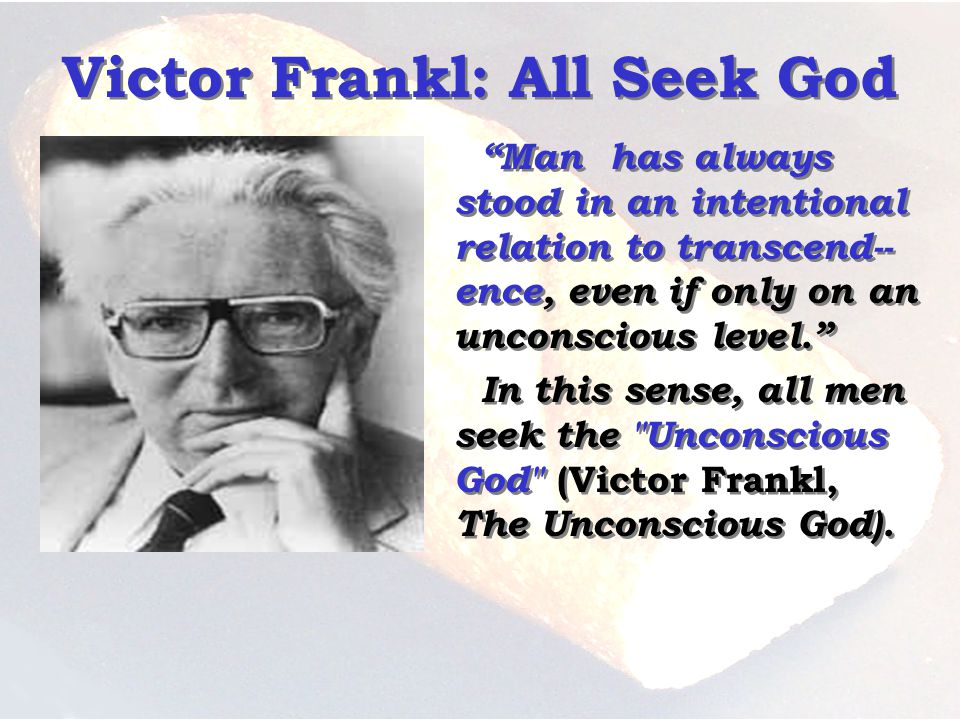 Victor Frankl: All Seek God Man has always stood in an intentional relation to transcend-- ence, even if only on an unconscious level.
