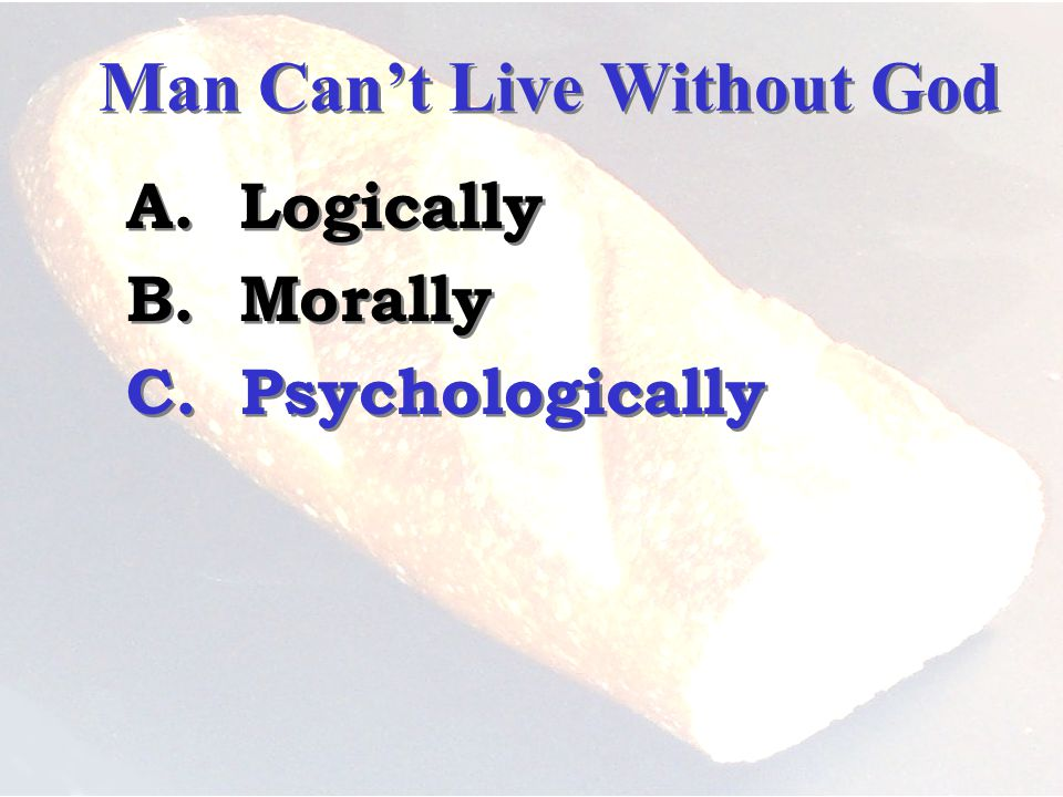 Man Cant Live Without God A. Logically B. Morally C.