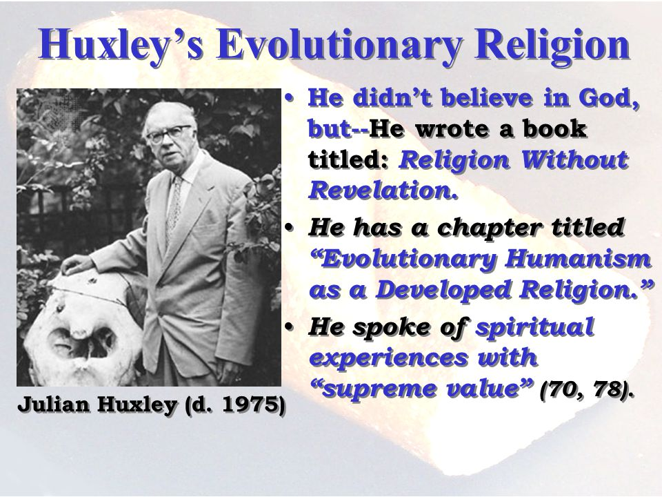 Huxleys Evolutionary Religion He didnt believe in God, but--He wrote a book titled: Religion Without Revelation.
