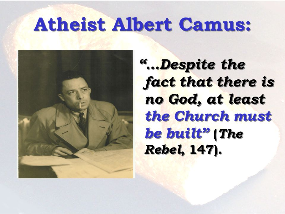 Atheist Albert Camus: …Despite the fact that there is no God, at least the Church must be built ( The Rebel, 147).