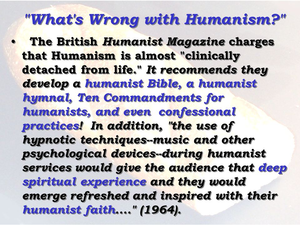 What s Wrong with Humanism? The British Humanist Magazine charges that Humanism is almost clinically detached from life. It recommends they develop a humanist Bible, a humanist hymnal, Ten Commandments for humanists, and even confessional practices.
