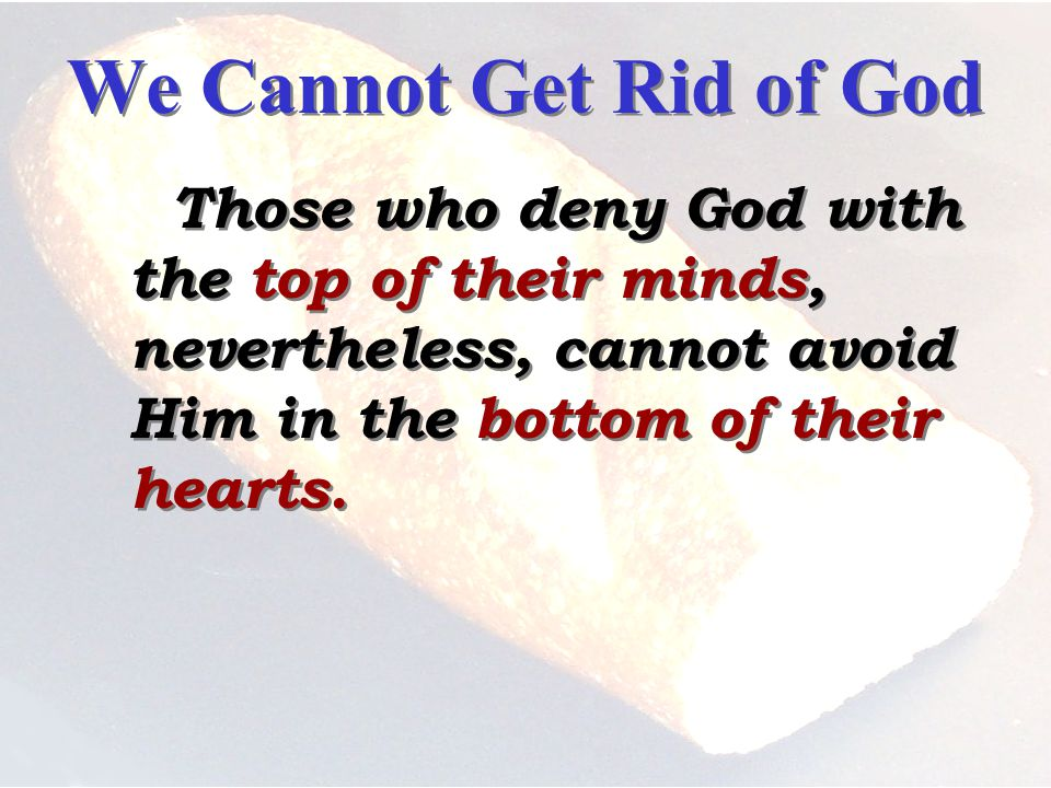 We Cannot Get Rid of God Those who deny God with the top of their minds, nevertheless, cannot avoid Him in the bottom of their hearts.